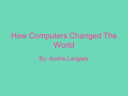How Computers Changed The World By: Audrie Langlais.