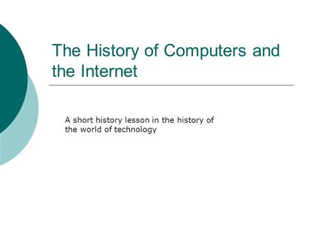 The History of Computers and the Internet A short history lesson in the history of the world of technology.