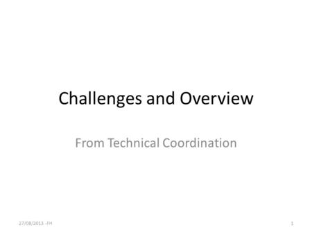 Challenges and Overview From Technical Coordination 27/08/2013 -FH1.