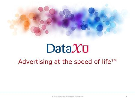 Advertising at the speed of life™ 1 © 2010 DataXu, Inc. Privileged & Confidential.