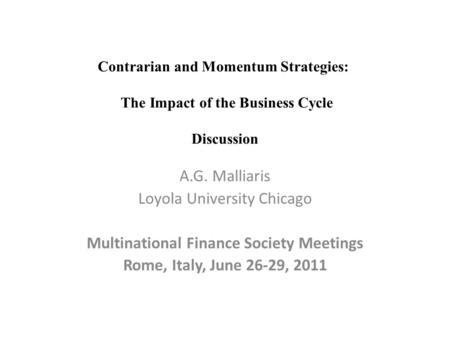 A.G. Malliaris Loyola University Chicago Multinational Finance Society Meetings Rome, Italy, June 26-29, 2011 Contrarian and Momentum Strategies: The Impact.