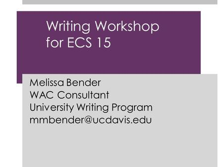 Writing Workshop for ECS 15 Melissa Bender WAC Consultant University Writing Program