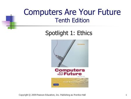 Computers Are Your Future Tenth Edition Spotlight 1: Ethics Copyright © 2009 Pearson Education, Inc. Publishing as Prentice Hall1.