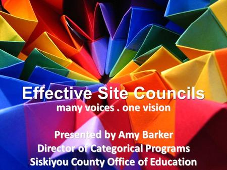 Effective Site Councils many voices. one vision Presented by Amy Barker Director of Categorical Programs Siskiyou County Office of Education.