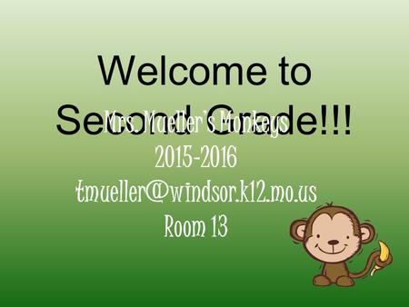 Welcome to Second Grade!!! Mrs. Mueller's Monkeys 2015-2016 Room 13.