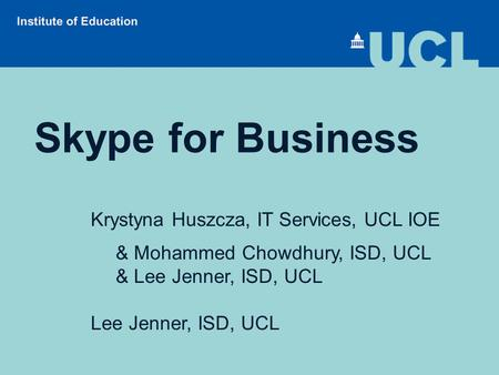 Skype for Business Krystyna Huszcza, IT Services, UCL IOE & Mohammed Chowdhury, ISD, UCL & Lee Jenner, ISD, UCL Lee Jenner, ISD, UCL.