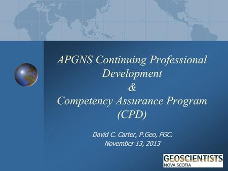 APGNS Continuing Professional Development & Competency Assurance Program (CPD) David C. Carter, P.Geo, FGC. November 13, 2013.
