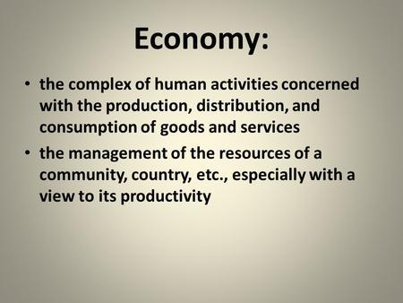 Economy: the complex of human activities concerned with the production, distribution, and consumption of goods and services the management of the resources.