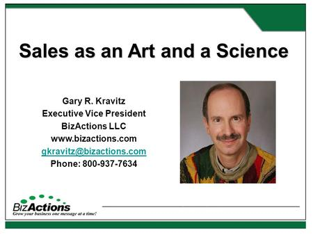Sales as an Art and a Science Gary R. Kravitz Executive Vice President BizActions LLC  Phone: 800-937-7634.