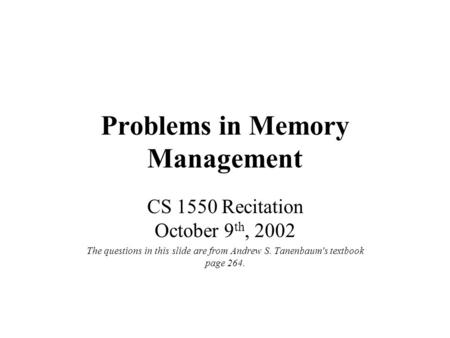 Problems in Memory Management CS 1550 Recitation October 9 th, 2002 The questions in this slide are from Andrew S. Tanenbaum's textbook page 264.