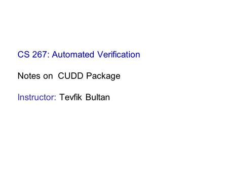 CS 267: Automated Verification Notes on CUDD Package Instructor: Tevfik Bultan.