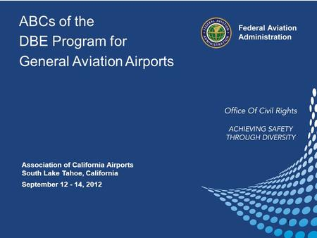 ABCs of the DBE Program for General Aviation Airports Association of California Airports South Lake Tahoe, California September 12 - 14, 2012 1.