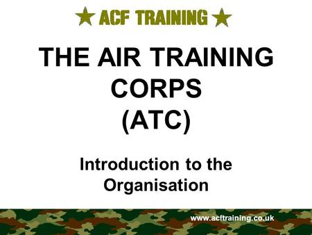 THE AIR TRAINING CORPS (ATC) Introduction to the Organisation www.acftraining.co.uk.