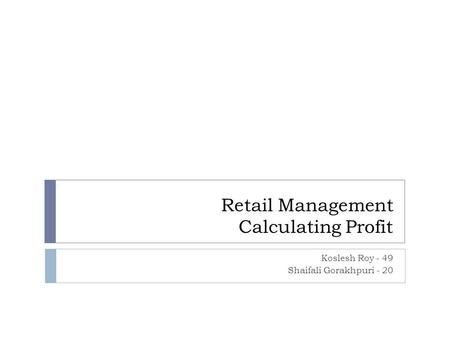 Retail Management Calculating Profit Koslesh Roy - 49 Shaifali Gorakhpuri - 20.