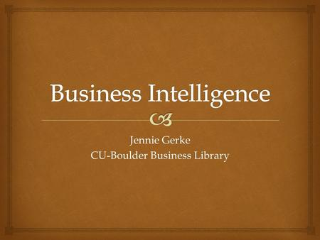 Jennie Gerke CU-Boulder Business Library.   What is business intelligence?  Why do we care about business intelligence?  What can you find in law.