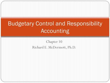 Chapter 10 Richard E. McDermott, Ph.D. Budgetary Control and Responsibility Accounting.