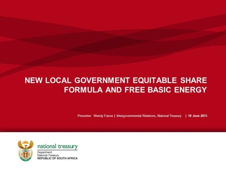 NEW LOCAL GOVERNMENT EQUITABLE SHARE FORMULA AND FREE BASIC ENERGY Presenter: Wendy Fanoe | Intergovernmental Relations, National Treasury | 18 June 2013.
