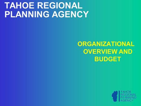 TAHOE REGIONAL PLANNING AGENCY ORGANIZATIONAL OVERVIEW AND BUDGET.