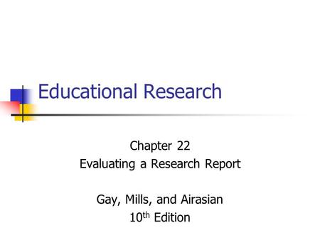 Educational Research Chapter 22 Evaluating a Research Report Gay, Mills, and Airasian 10 th Edition.