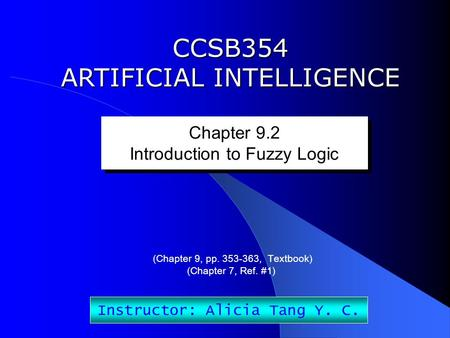 CCSB354 ARTIFICIAL INTELLIGENCE Chapter 9.2 Introduction to Fuzzy Logic Chapter 9.2 Introduction to Fuzzy Logic Instructor: Alicia Tang Y. C. (Chapter.