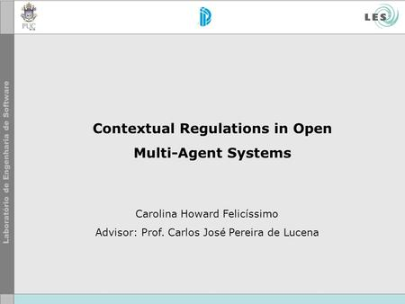 Contextual Regulations in Open Multi-Agent Systems Carolina Howard Felicíssimo Advisor: Prof. Carlos José Pereira de Lucena.