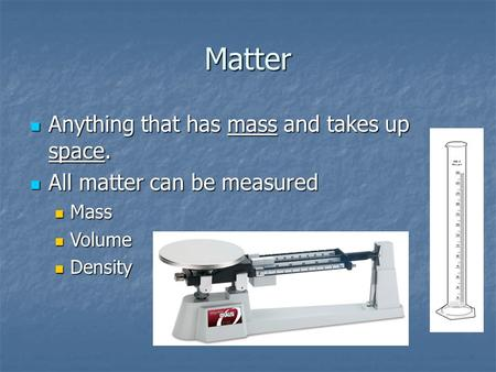 Matter Anything that has mass and takes up space. Anything that has mass and takes up space. All matter can be measured All matter can be measured Mass.