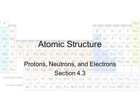 Atomic Structure Protons, Neutrons, and Electrons Section 4.3.