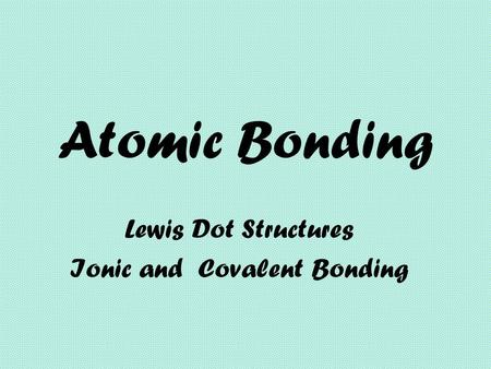 Atomic Bonding Lewis Dot Structures Ionic and Covalent Bonding.
