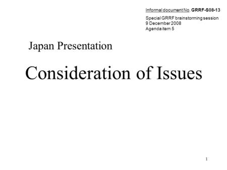 1 Consideration of Issues Japan Presentation Informal document No. GRRF-S08-13 Special GRRF brainstorming session 9 December 2008 Agenda item 5.