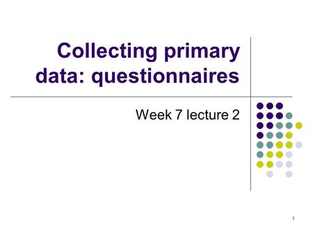 1 Collecting primary data: questionnaires Week 7 lecture 2.