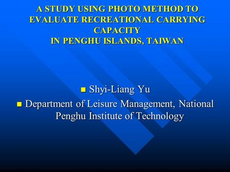 A STUDY USING PHOTO METHOD TO EVALUATE RECREATIONAL CARRYING CAPACITY IN PENGHU ISLANDS, TAIWAN Shyi-Liang Yu Shyi-Liang Yu Department of Leisure Management,