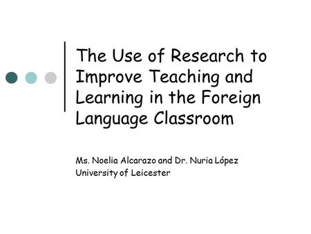 The Use of Research to Improve Teaching and Learning in the Foreign Language Classroom Ms. Noelia Alcarazo and Dr. Nuria López University of Leicester.