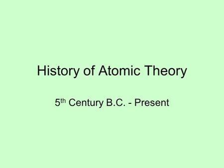 History of Atomic Theory 5 th Century B.C. - Present.