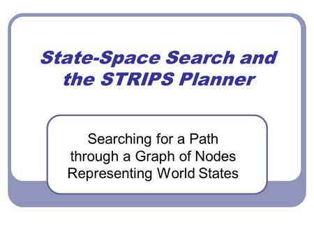 State-Space Search and the STRIPS Planner Searching for a Path through a Graph of Nodes Representing World States.