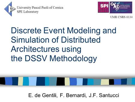Discrete Event Modeling and Simulation of Distributed Architectures using the DSSV Methodology E. de Gentili, F. Bernardi, J.F. Santucci University Pascal.