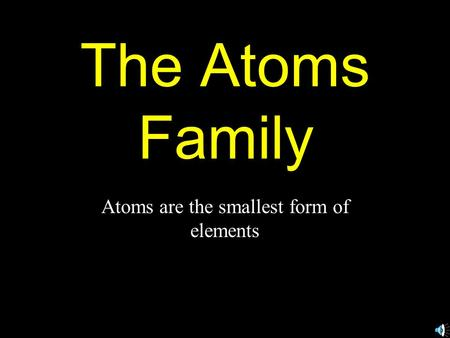 The Atoms Family Atoms are the smallest form of elements.