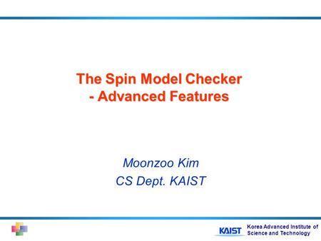 Korea Advanced Institute of Science and Technology The Spin Model Checker - Advanced Features Moonzoo Kim CS Dept. KAIST.