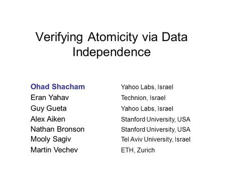 Verifying Atomicity via Data Independence Ohad Shacham Yahoo Labs, Israel Eran Yahav Technion, Israel Guy Gueta Yahoo Labs, Israel Alex Aiken Stanford.