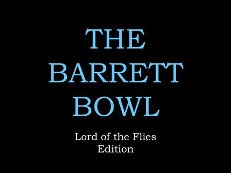 THE BARRETT BOWL Lord of the Flies Edition. Rules No name calling No whining  No use of any notes Remember to keep your voices low when discussing answers.