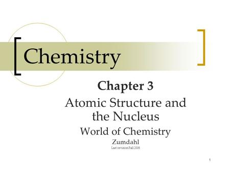 1 Chemistry Chapter 3 Atomic Structure and the Nucleus World of Chemistry Zumdahl Last revision Fall 2008.