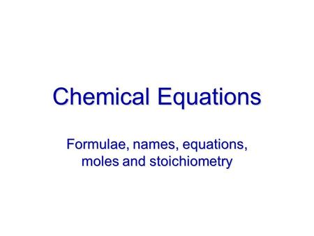Chemical Equations Formulae, names, equations, moles and stoichiometry.