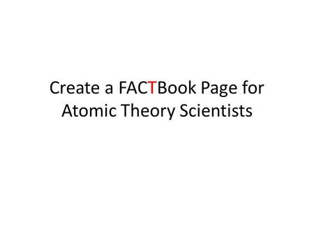 Create a FACTBook Page for Atomic Theory Scientists.