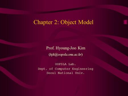 Chapter 2: Object Model Prof. Hyoung-Joo Kim OOPSLA Lab. Dept. of Computer Engineering Seoul National Univ.