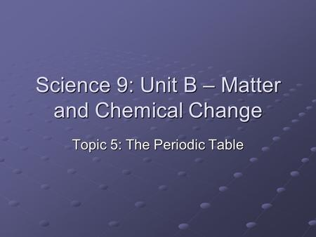 Science 9: Unit B – Matter and Chemical Change Topic 5: The Periodic Table.