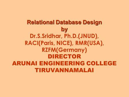 Relational Database Design by Relational Database Design by Dr.S.Sridhar, Ph.D.(JNUD), RACI(Paris, NICE), RMR(USA), RZFM(Germany) DIRECTOR ARUNAI ENGINEERING.