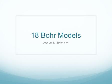 18 Bohr Models Lesson 3.1 Extension. Element Name: _______________________ Chemical Symbol: _______Atomic Number: _______ Diagram the Bohr atom which.