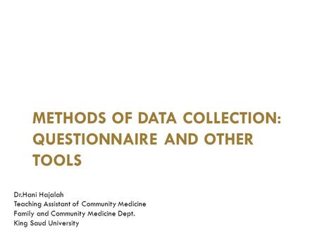 METHODS OF DATA COLLECTION: QUESTIONNAIRE AND OTHER TOOLS RESEARCH PROJECT – I Dr.Hani Hajalah Teaching Assistant of Community Medicine Family and Community.