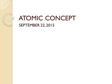 ATOMIC CONCEPT SEPTEMBER 22, 2015. DO NOW– 9/22/2015 You are seated and silent You have 3 minutes In your notebook, respond to the following prompt (Make.