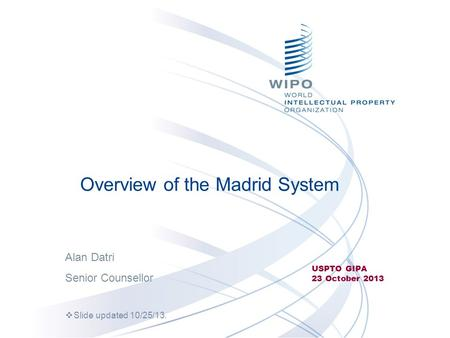 Overview of the Madrid System USPTO GIPA 23 October 2013 Alan Datri Senior Counsellor  Slide updated 10/25/13.