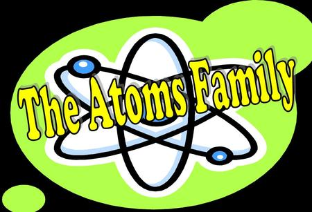 The Atoms Family The Atoms Family was created by Kathleen Crawford, 1994 Presentation developed by Tracy Tripe, 2006, http://sciencespot.net/